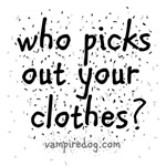 Who picks out your clothes?