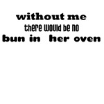 WITHOUT ME THERE WOULD BE NO BUN IN HER OVEN (DAD
