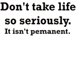 DON'T TAKE LIFE SO SERIOUSLY IT ISN'T PERMANENT
