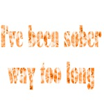 I've Been Sober Way Too Long