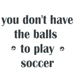 You Don't Have The Balls To Play Soccer