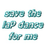Save The Lap Dance For Me