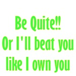 Be Quite Or I'll Beat You Like I Own You