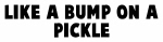 Like a bump on a pickle