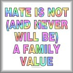 Hate is not, and never will be, a family value