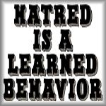Hatred is a learned behavior