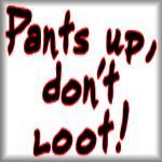 Pants up, don't loot!