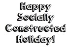 Happy Socially Constructed Holiday