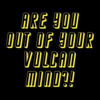 Are You Out Of Your Vulcan Mind?!
