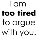 Too Tired to argue with you!