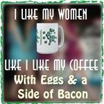 I like my Women Like I Like My Coffee...with Eggs