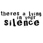 There's a Lying in your Silence