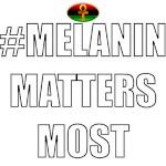 #MELANINMATTERSMOST