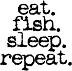 eat. fish. sleep. repeat.