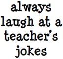 always laugh at their jokes