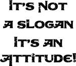 It's not a Slogan It's an Attitude