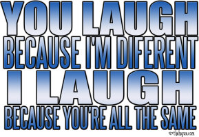 You laugh because I'm different