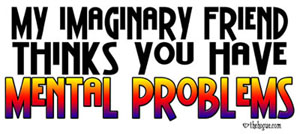 My imaginary friend thinks you have Mental Problem