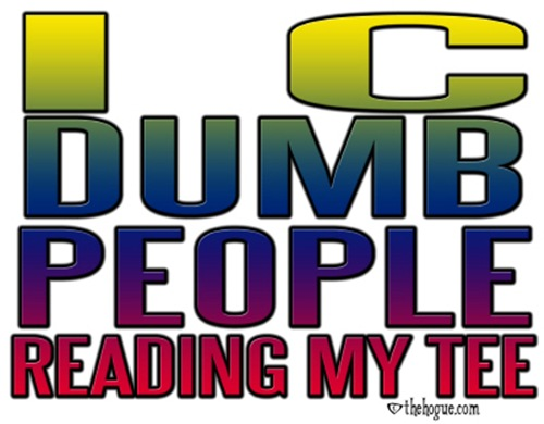 I see dumb people, reading my tee