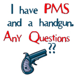 I have PMS and a handgun...