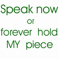 Speak now or forever hold my piece
