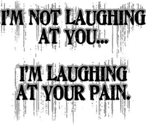 Laughing At Your Pain