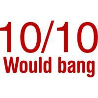 10/10 Would Bang