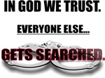 IN GOD WE TRUST...EVERYONE ELSE GETS SEARCHED.