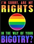 I'm sorry, are my RIGHTS in the way of your BIGOTR