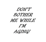 DON'T BOTHER ME WHILE I'M AGING!