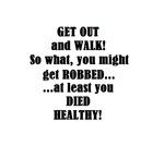 WALK GET ROBBED DIE HEALTHY