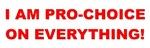 I'm Pro-Choice On Everything!