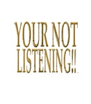 Your Not Listening!!