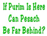 If Purim Is Here Can Pesach Be Far Behind?