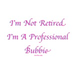 Not Retired Professional Bubbie T Shirts & Gifts