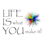 LIFE IS what YOU make it!