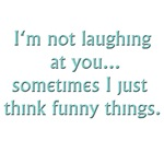 I'm not laughing at you... sometimes I just think