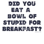 Did You Eat A Bowl Of Stupid
