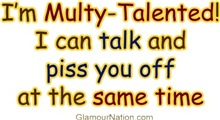I'm multy-talented I can talk and piss you off at
