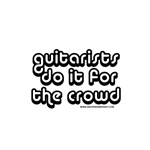 Guitarists do it for the crowd