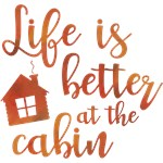 Life's Better At The Cabin