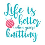 Life's Better When You're Knitting