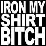 Iron My Shirt Bitch