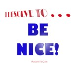 I Resolve To . . . Be Nice!