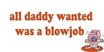 All Daddy Wanted Was A Blowjob