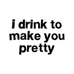 I Drink To Make You Pretty Shirts