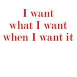 I want what I want when I want it