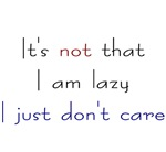 It's not that I'm lazy I just don't care