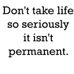 Don't take life so seriously it isn't permanent.