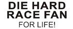 DIE HARD RACE FAN<br />FOR LIFE!
